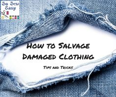 Breath new life to old cloths, a few tips so salvage damaged clothing