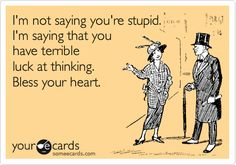 I'm not saying you're stupid. I'm saying that you have terrible luck at thinking. Bless your heart.