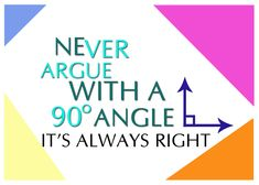 Never argue with a 90 degree's angle. It's always. right.  --- Follow My Math Jokes Board for more Math Humor: http://www.pinterest.com/mathfilefolder/math-jokes-humor/ #MathHumor #MathJokes