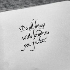 Do all things with kindness you fucker.