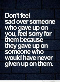 Don't feel sorry for someone who gave up on you....