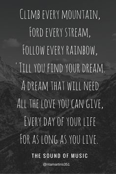 """Climb every mountain, ford every stream, follow every rainbow, till you find your dream. A dream that will need all the love you can give, everyday of you lif, for as long as you live"" - THE SOUND OF MUSIC MOVIE"