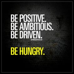 Be positive. Be ambitious. Be driven. Be hungry.