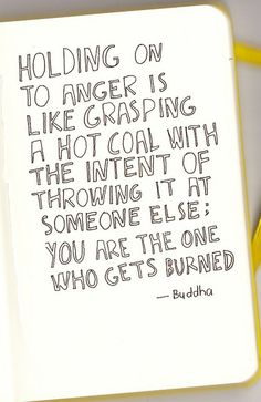 Buddha dont hold on to anger no matter how bad you were hurt This is so amazingly true! And it saddens me to think that people hold on to anger so much. It ruins relationships and lives. Great Quotes, Quotes To Live By, Inspirational Quotes, Motivational Quotes, Remember Quotes, Quick Quotes, Positive Quotes, The Words, Words Quotes