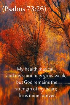 """Psalms 73:26 """"My flesh and my heart my fail, but God is the strength of my heart and my portion forever."""" -NIV"""