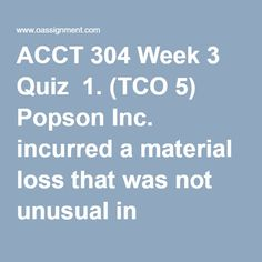 ACCT 304 Week 3 Quiz  1. (TCO 5) Popson Inc. incurred a material loss that was not unusual in character, but was clearly an infrequent occurrence. This loss should be reported as  2. (TCO 5) Provincial Inc. reported the following before-tax income statement items:  Operations income: $600,000Extraordinary loss: $ 100,000  Extraordinary gain: $60,000  Provincial has a 30% income tax rate.  Provincial would report the following amount of income tax expense as a separate item in the income… Income Statement, Tax Rate, Final Exams, Income Tax, Homework, Gain, Separate, Accounting, Character