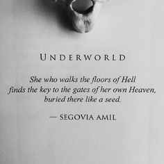 She who walks the floors of hell find the key to the gates of her own heaven, buried there like a seed.