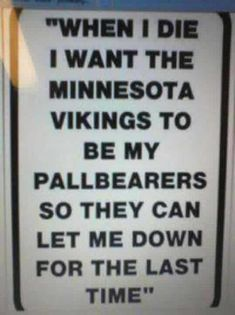 Minnesota Vikings - So true I have to wonder why besides being in MN I cheer for them.
