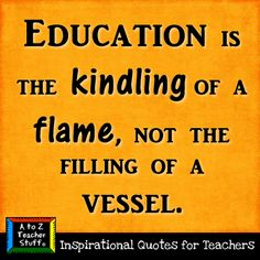 """Education is the kindling of a flame, not the filling of a vessel."" Love this statement! So true."