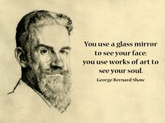 """""""You use a glass mirror to see your face; you use works of art to see your soul."""" George Bernard Shaw"""