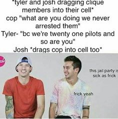 I would gladly go to josh and Tylers jail party.