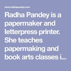 Radha Pandey is a papermaker and letterpress printer. She teaches papermaking and book arts classes in India and the US.