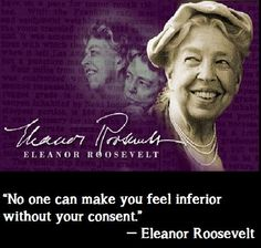 """""""No one can make you feel inferior without your consent,"""" --Eleanor Roosevelt"""