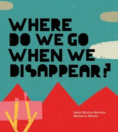 Where Do We Go When We Disappear? by Isabel Minhos Martins, Madalena Matoso