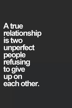 A true relationship is two imperfect people refusing to give up on each other.