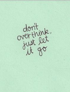 I overthink everything and that is my ultimate downfall, I need to train myself to take a deep breath, let it go and always remember that everything works out for the best