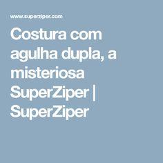 Costura com agulha dupla, a misteriosa SuperZiper   SuperZiper