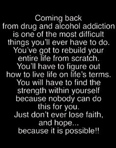 There are some scary things in our world today, but none is more scary than an addiction to drugs and alcohol. It's a growing problem in our society, and alcohol and drug addiction has become a tough nut to crack, so to speak. Drugs and alcohol make. Sober Quotes, Aa Quotes, Sobriety Quotes, Life Quotes, Relapse Quotes, Qoutes, Sobriety Gifts, Addiction Recovery Quotes, Recovering Addict