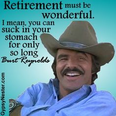 Retirement must be wonderful. I mean, you can suck in your stomach for only so long. -Burt Reynolds For more great quotes: http://www.gypsynester.com/funny-inspirational-quotes.htm