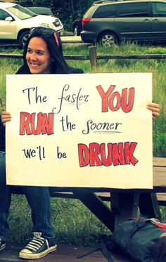 The faster you run, the sooner we'll be drunk