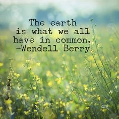 """The eart is what we all have in common"" -Wendell Berry"