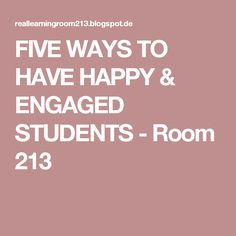 FIVE WAYS TO HAVE HAPPY & ENGAGED STUDENTS - Room 213