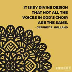 """""""It is by divine design that not all the voices in God's choir are the same."""" """"Songs Sung and Unsung,"""" by Jeffrey R. Holland, General Conference, Apr. 2017"""