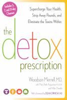 Nonfiction. The Detox Prescription by Woodson Merrel, MD.  cutting-edge science is revealing how toxic exposures can actually affect our genes and lead to conditions such as obesity, diabetes, cognitive dysfunction, arthritis, mood disorders, allergies, asthma, hypertension, fertility, and heart disease--all of which are on the rise in modern Western society. The good news is that each of us can optimize this natural cleansing system for better health, greater energy and efficient weight…