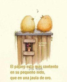 El pájaro esta más contento en su pequeño nido, que en una jaula de oro.