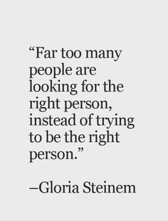 """Quote - """"Far too many people are looking for the right person, instead of trying to be the right person""""~Gloria Steinem. Words Quotes, Me Quotes, Motivational Quotes, Inspirational Quotes, Positive Quotes, Wisdom Quotes, Sad Sayings, People Quotes, Meaningful Quotes"""