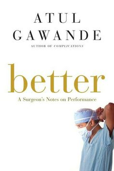 Better: A Surgeon's Notes on Performance by Atul Gawande
