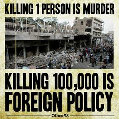#KILLING One #Person is #MURDER -- #KILLING #Masses is #FOREIGN #POLICY .