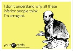 Free and Funny Confession Ecard: I don't understand why all these inferior people think I'm arrogant. Create and send your own custom Confession ecard. Arrogant People, Intj Humor, Psychology Memes, Intj Personality, Personality Disorder, Funny Confessions, Narcissistic Abuse, Atheism, E Cards