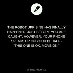 You see, even though I knew that the technology was killing us, I kept my phone. Maybe it's a testament to how pitiful my life was. Always saying please and thank you, talking to her, it, like an old friend. What sane person would? Especially in the robot apocalypse.