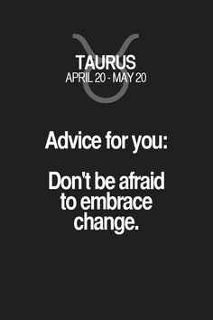 Advice for you: Don't be afraid to embrace change. Taurus | Taurus Quotes | Taurus Zodiac Signs