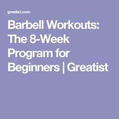 Barbell Workouts: The 8-Week Program for Beginners   Greatist