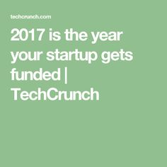2017 is the year your startup gets funded  |  TechCrunch