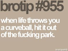 Brotips #955 - 'When life throws you a curveball, hit it out of the fucking park.'