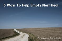 5 Ways To Help Empty Nest Heal – Dr. Margaret Rutherford
