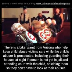 There is a biker gang from Arizona who help keep child abuse victims safe while the child's abuser is prosecuted, including guarding their houses at night if person is not yet in jail and attending court with the child, shielding them so they don't...