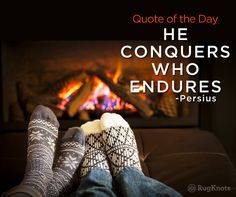 A few wool rugs on the floor and the coffee's in hand. HE CONQUERS WHO ENDURES. - Persius