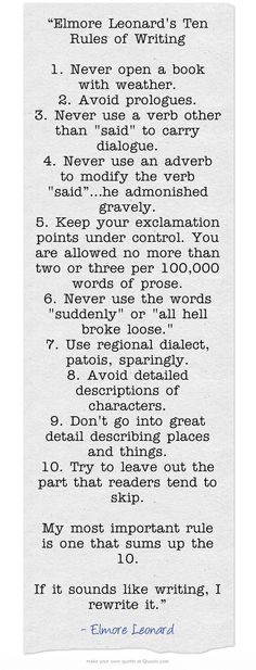 """""""Elmore Leonard's Ten Rules of Writing 1. Never open a book with weather. 2. Avoid prologues. 3. Never use a verb other than said to carry dialogue. 4. Never use an adverb to modify the verb said""""…he admonished gravely. 5. Keep your exclamation points under control. You are allowed no more than two or three per 100,000 words of prose. 6. Never use the words suddenly or all hell broke loose. 7. Use regional dialect, patois, sparingly. 8. Avoid detailed descriptions..."""