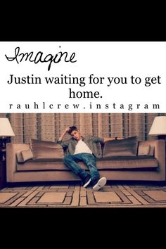 Imagine Justin waiting for you to get home