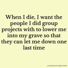 When I die, I want the people I did group projects with to lower me into my grave so that they can let me down one last time