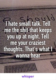 I hate small talk. Tell me the shit that keeps you up at night. Tell me your craziest thoughts. That's what I wanna hear