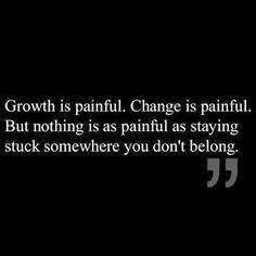 Nothing is as painful as staying stuck where you don't belong