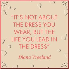 It's not about the dress you wear, but the life you lead in the the dress. - Diana Vreeland