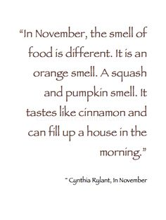"""~ Autumn ~ """"In November, the smell of food is different. It is an orange smell. A squash and pumpkin smell. It tastes like cinnamon and can fill up a house in the morning . . ."""" ~ Cynthia Rylant, In November"""