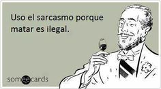Uso el sarcasmo porque matar es ilegal. Someecards