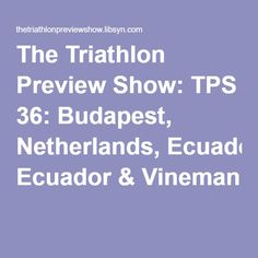 The Triathlon Preview Show: TPS 36: Budapest, Netherlands, Ecuador & Vineman Triathlon, Ecuador, Budapest, Netherlands, The Nederlands, Triathalon, The Netherlands, Holland